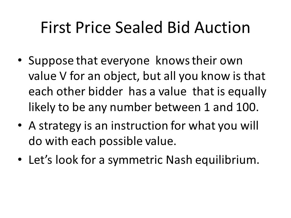 First Price Sealed Bid Auction Suppose that everyone knows their own value V for an object, but all you know is that each other bidder has a value that is equally likely to be any number between 1 and 100.