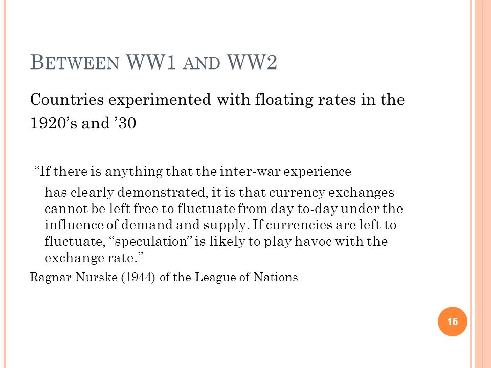 B ETWEEN WW1 AND WW2 Countries experimented with floating rates in the 1920s and 30 If there is anything that the inter-war experience has clearly demonstrated, it is that currency exchanges cannot be left free to fluctuate from day to-day under the influence of demand and supply.