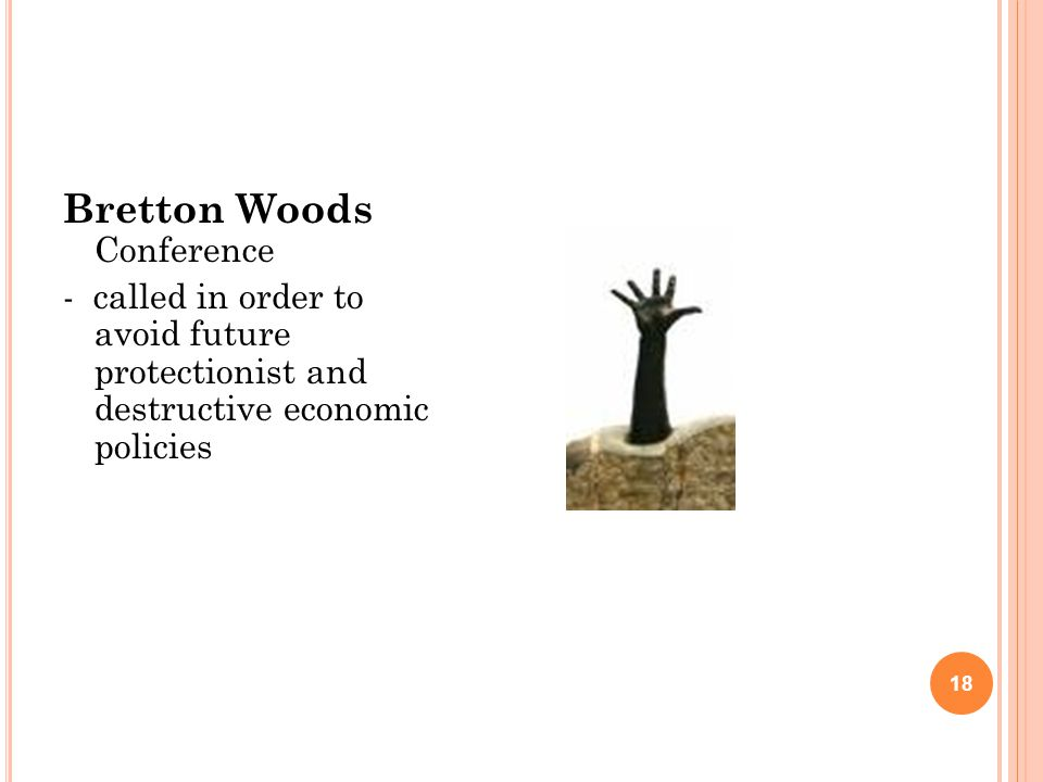 18 Bretton Woods Conference - called in order to avoid future protectionist and destructive economic policies