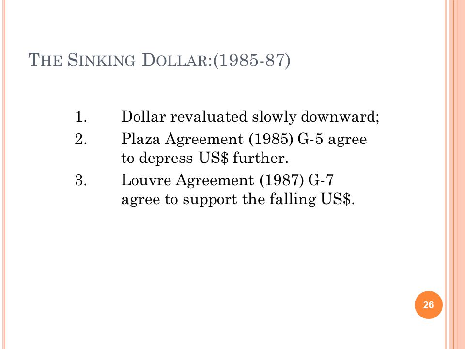 T HE S INKING D OLLAR :(1985-87) 1.Dollar revaluated slowly downward; 2.Plaza Agreement (1985) G-5 agree to depress US$ further.
