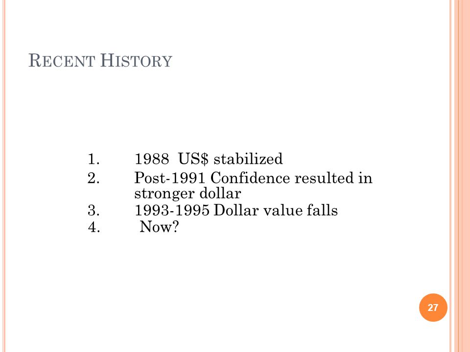 R ECENT H ISTORY 1.1988 US$ stabilized 2.Post-1991 Confidence resulted in stronger dollar 3.1993-1995 Dollar value falls 4.