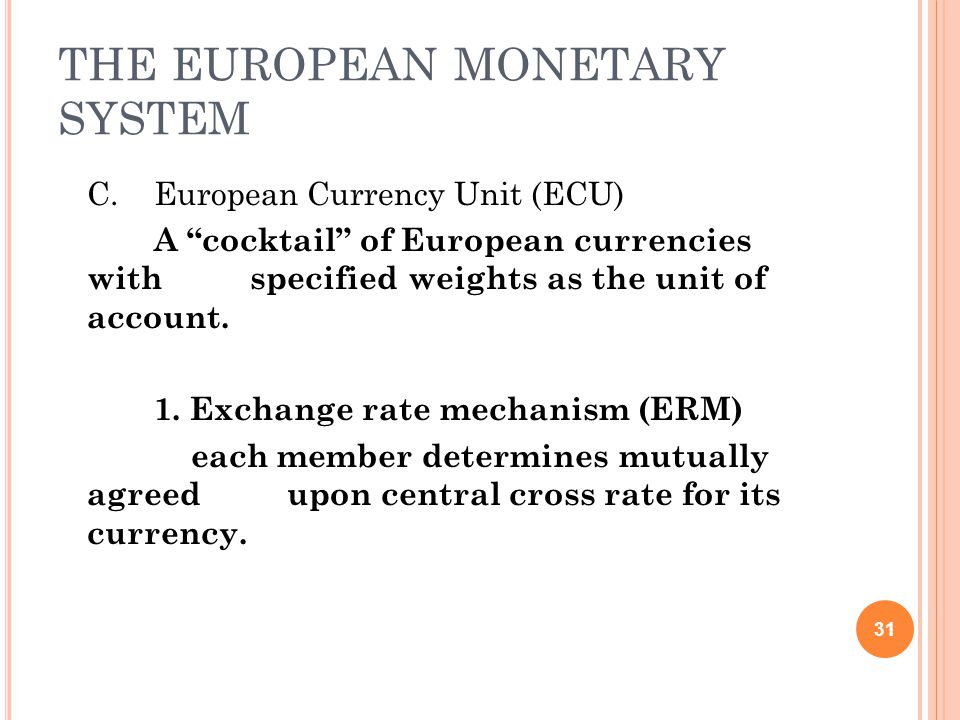 THE EUROPEAN MONETARY SYSTEM C.European Currency Unit (ECU) A cocktail of European currencies with specified weights as the unit of account.