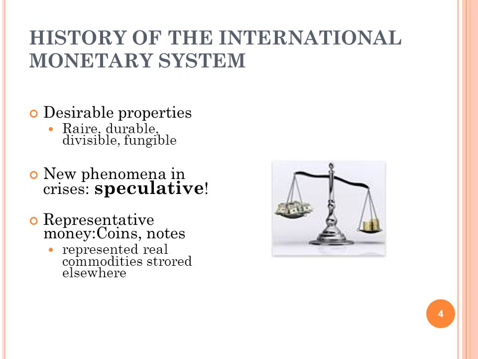 HISTORY OF THE INTERNATIONAL MONETARY SYSTEM 4 Desirable properties Raire, durable, divisible, fungible New phenomena in crises: speculative .