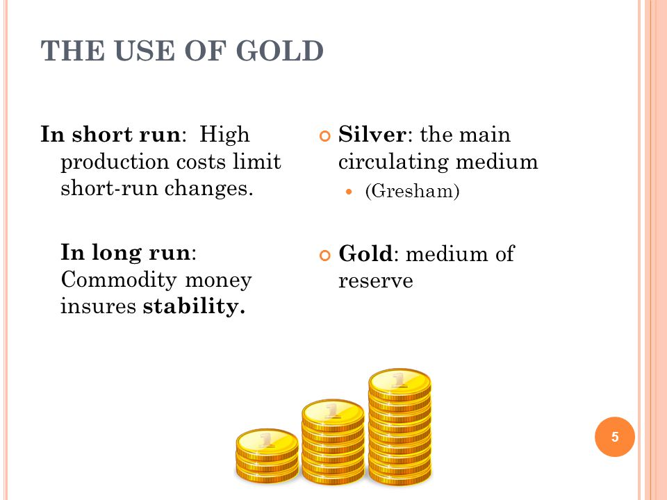 THE USE OF GOLD 5 In short run : High production costs limit short-run changes.