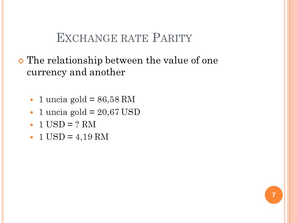 E XCHANGE RATE P ARITY The relationship between the value of one currency and another 1 uncia gold = 86,58 RM 1 uncia gold = 20,67 USD 1 USD = .