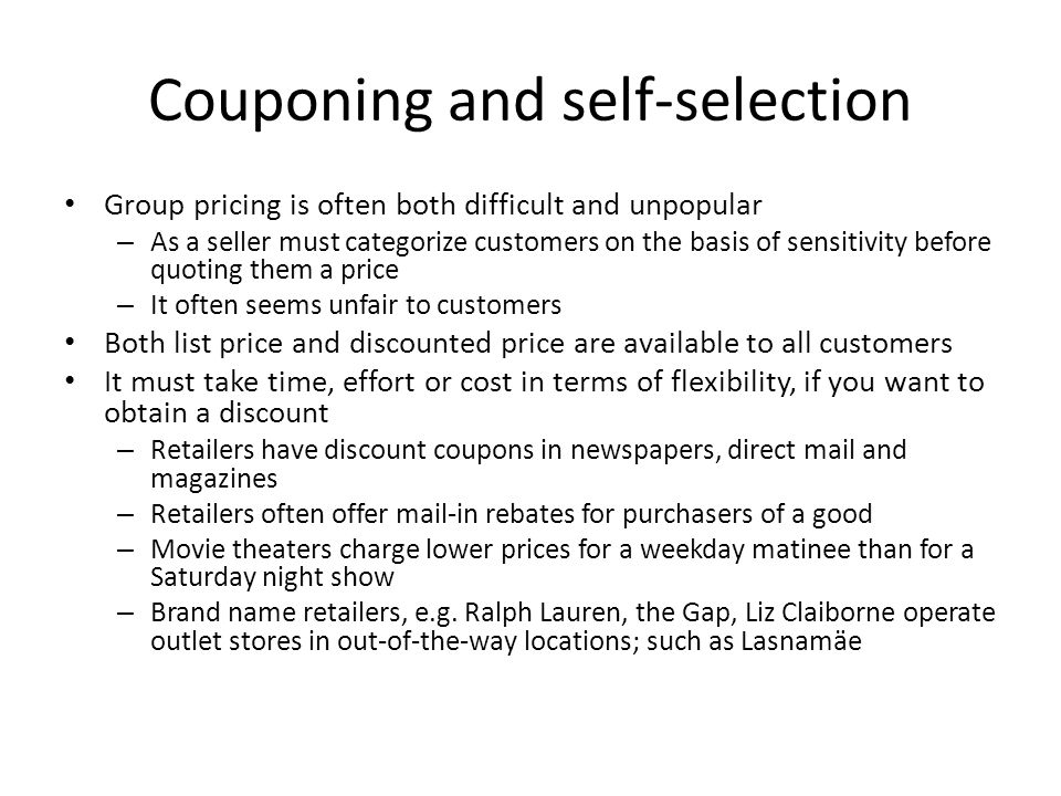 Couponing and self-selection Group pricing is often both difficult and unpopular – As a seller must categorize customers on the basis of sensitivity before quoting them a price – It often seems unfair to customers Both list price and discounted price are available to all customers It must take time, effort or cost in terms of flexibility, if you want to obtain a discount – Retailers have discount coupons in newspapers, direct mail and magazines – Retailers often offer mail-in rebates for purchasers of a good – Movie theaters charge lower prices for a weekday matinee than for a Saturday night show – Brand name retailers, e.g.
