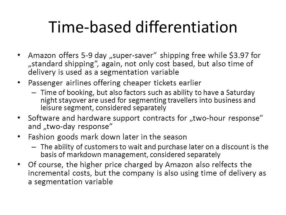 Time-based differentiation Amazon offers 5-9 day super-saver shipping free while $3.97 for standard shipping, again, not only cost based, but also time of delivery is used as a segmentation variable Passenger airlines offering cheaper tickets earlier – Time of booking, but also factors such as ability to have a Saturday night stayover are used for segmenting travellers into business and leisure segment, considered separately Software and hardware support contracts for two-hour response and two-day response Fashion goods mark down later in the season – The ability of customers to wait and purchase later on a discount is the basis of markdown management, considered separately Of course, the higher price charged by Amazon also relfects the incremental costs, but the company is also using time of delivery as a segmentation variable