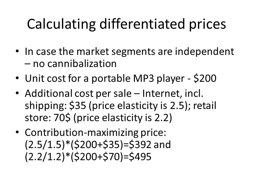 Calculating differentiated prices In case the market segments are independent – no cannibalization Unit cost for a portable MP3 player - $200 Additional cost per sale – Internet, incl.