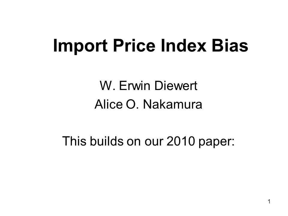 1 Import Price Index Bias W. Erwin Diewert Alice O. Nakamura This builds on our 2010 paper: