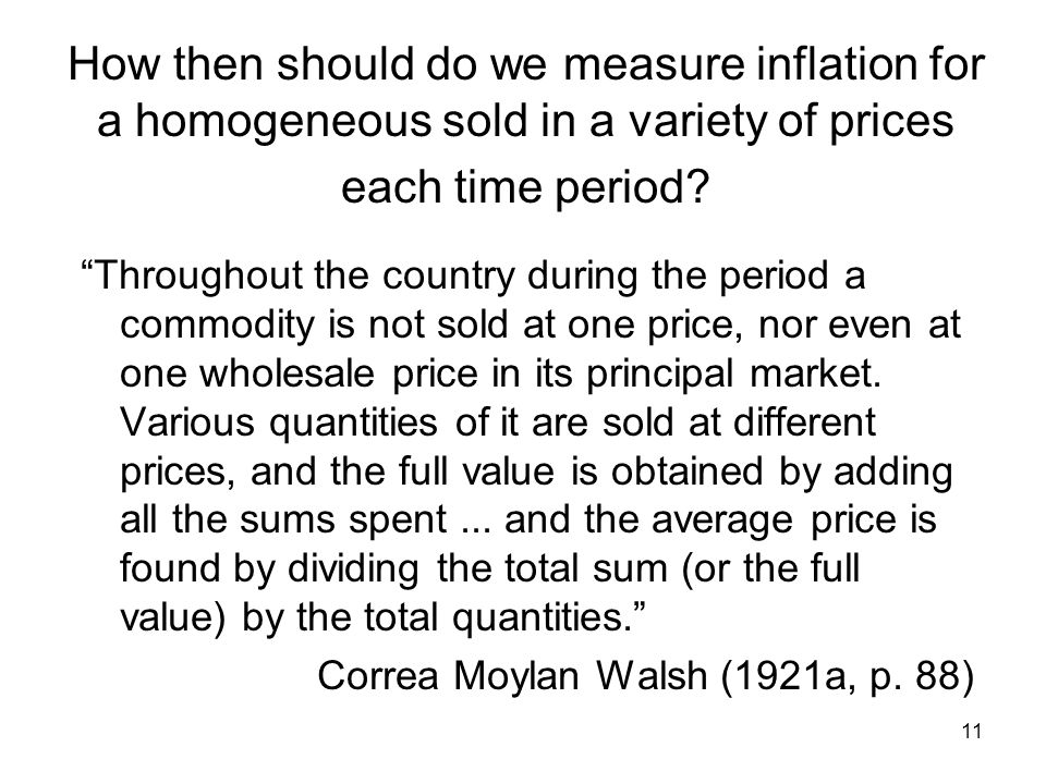 11 How then should do we measure inflation for a homogeneous sold in a variety of prices each time period.