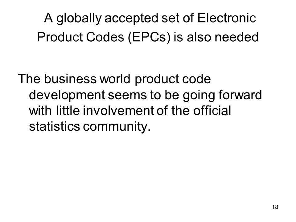 18 A globally accepted set of Electronic Product Codes (EPCs) is also needed The business world product code development seems to be going forward with little involvement of the official statistics community.