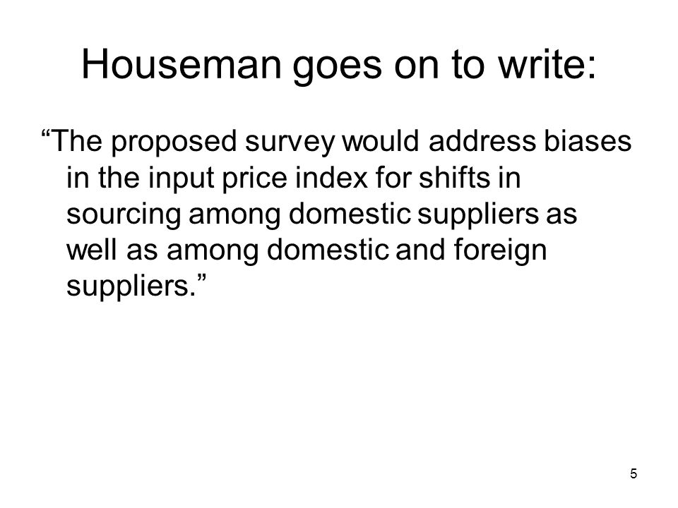 5 Houseman goes on to write: The proposed survey would address biases in the input price index for shifts in sourcing among domestic suppliers as well as among domestic and foreign suppliers.
