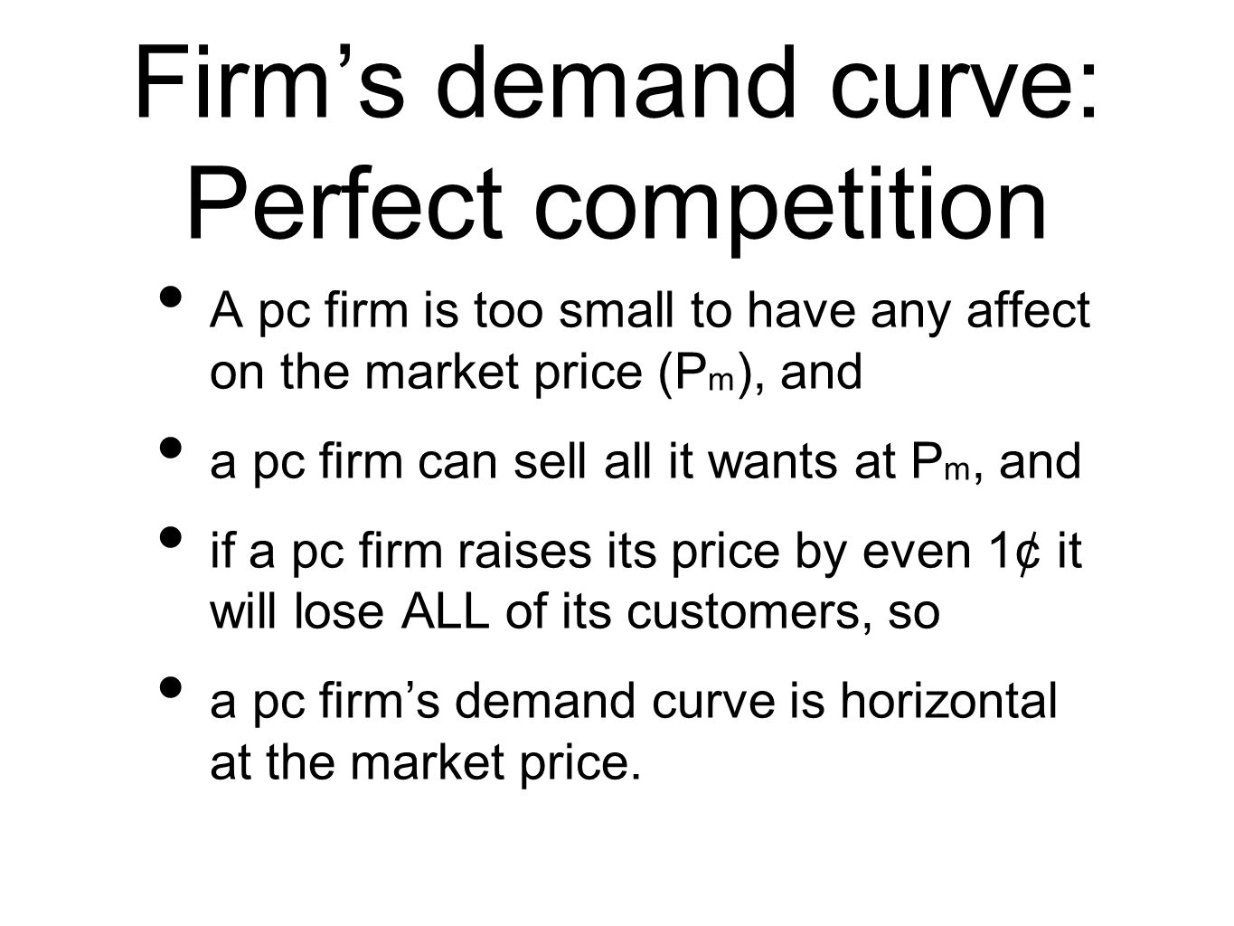 Firms demand curve: Perfect competition A pc firm is too small to have any affect on the market price (P m ), and a pc firm can sell all it wants at P m, and if a pc firm raises its price by even 1¢ it will lose ALL of its customers, so a pc firms demand curve is horizontal at the market price.