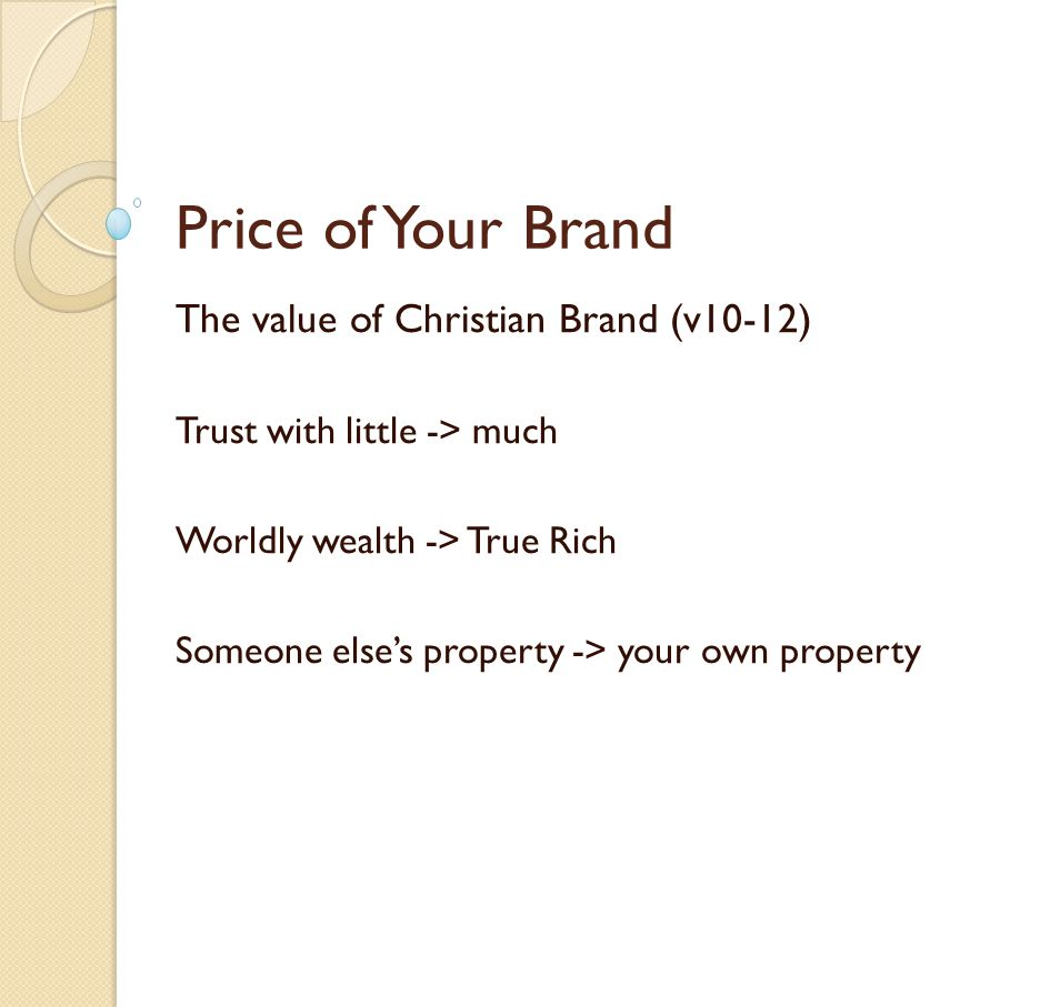 Price of Your Brand The value of Christian Brand (v10-12) Trust with little -> much Worldly wealth -> True Rich Someone elses property -> your own property