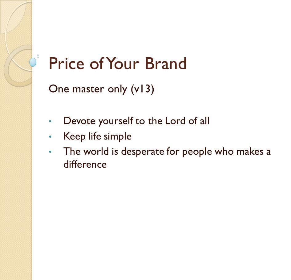 Price of Your Brand One master only (v13) Devote yourself to the Lord of all Keep life simple The world is desperate for people who makes a difference