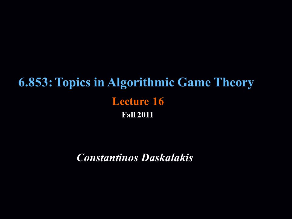 6.853: Topics in Algorithmic Game Theory Fall 2011 Constantinos Daskalakis Lecture 16