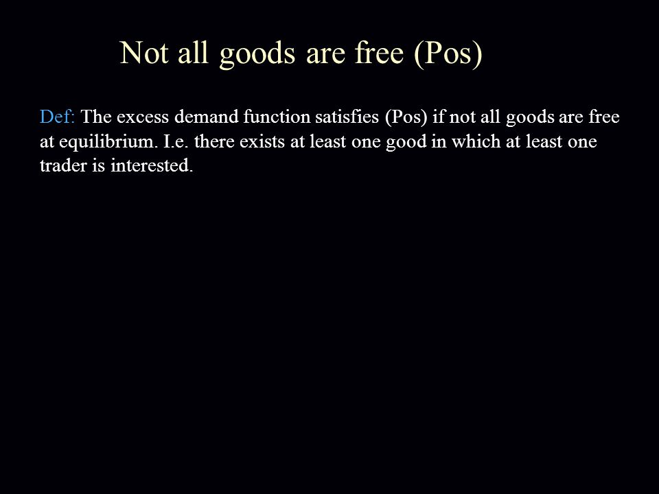 Not all goods are free (Pos) Def: The excess demand function satisfies (Pos) if not all goods are free at equilibrium.