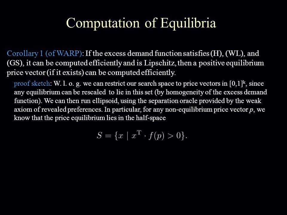 Computation of Equilibria Corollary 1 (of WARP): If the excess demand function satisfies (H), (WL), and (GS), it can be computed efficiently and is Lipschitz, then a positive equilibrium price vector (if it exists) can be computed efficiently.