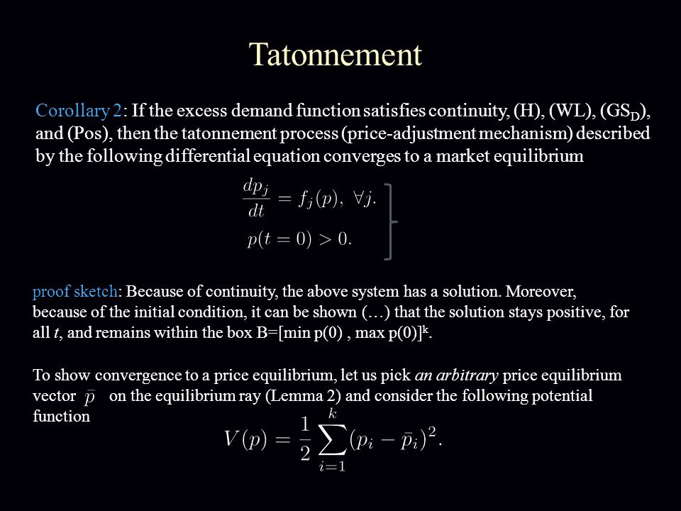 Tatonnement Corollary 2: If the excess demand function satisfies continuity, (H), (WL), (GS D ), and (Pos), then the tatonnement process (price-adjustment mechanism) described by the following differential equation converges to a market equilibrium To show convergence to a price equilibrium, let us pick an arbitrary price equilibrium vector on the equilibrium ray (Lemma 2) and consider the following potential function proof sketch: Because of continuity, the above system has a solution.