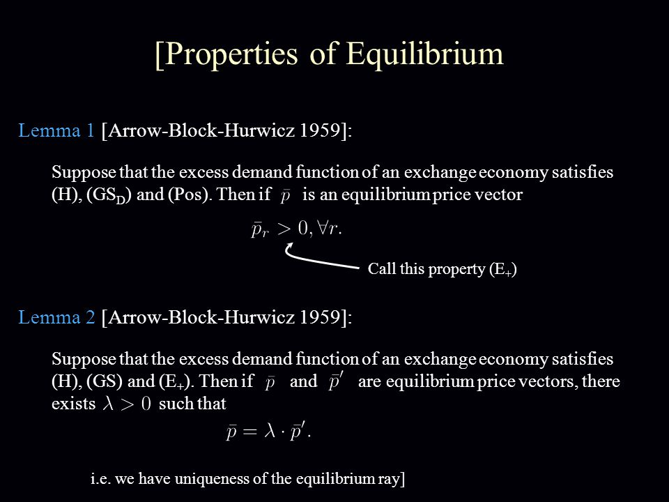 [Properties of Equilibrium Lemma 1 [Arrow-Block-Hurwicz 1959]: Suppose that the excess demand function of an exchange economy satisfies (H), (GS D ) and (Pos).
