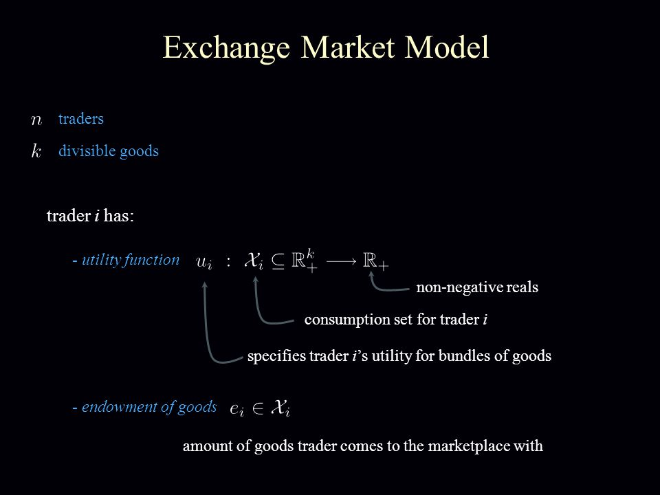 Exchange Market Model traders divisible goods trader i has: - endowment of goods non-negative reals amount of goods trader comes to the marketplace with consumption set for trader i specifies trader is utility for bundles of goods - utility function