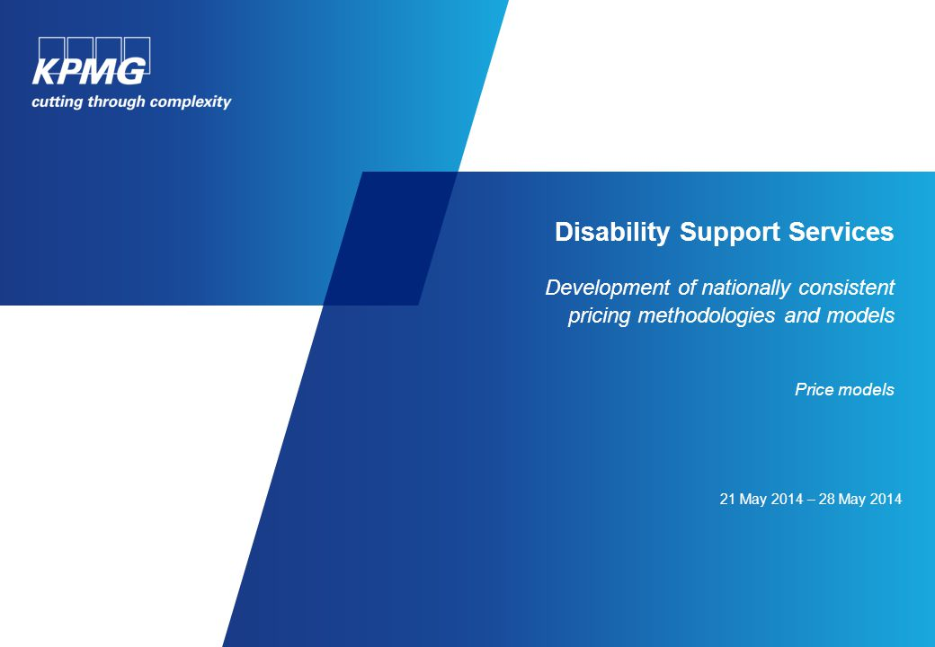 21 May 2014 – 28 May 2014 Disability Support Services Development of nationally consistent pricing methodologies and models Price models