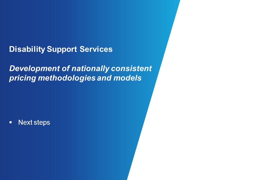 Disability Support Services Development of nationally consistent pricing methodologies and models Next steps