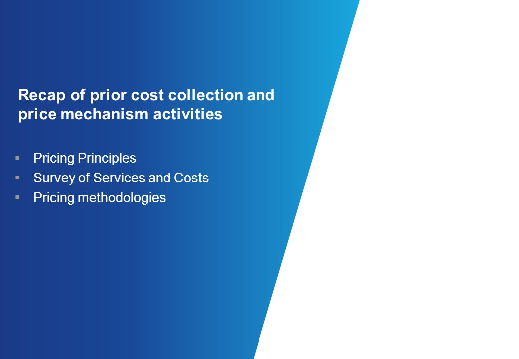 Recap of prior cost collection and price mechanism activities Pricing Principles Survey of Services and Costs Pricing methodologies
