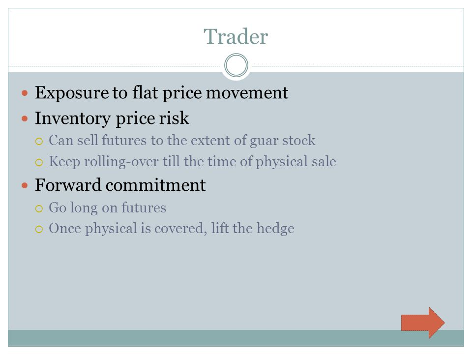 Trader Exposure to flat price movement Inventory price risk Can sell futures to the extent of guar stock Keep rolling-over till the time of physical sale Forward commitment Go long on futures Once physical is covered, lift the hedge