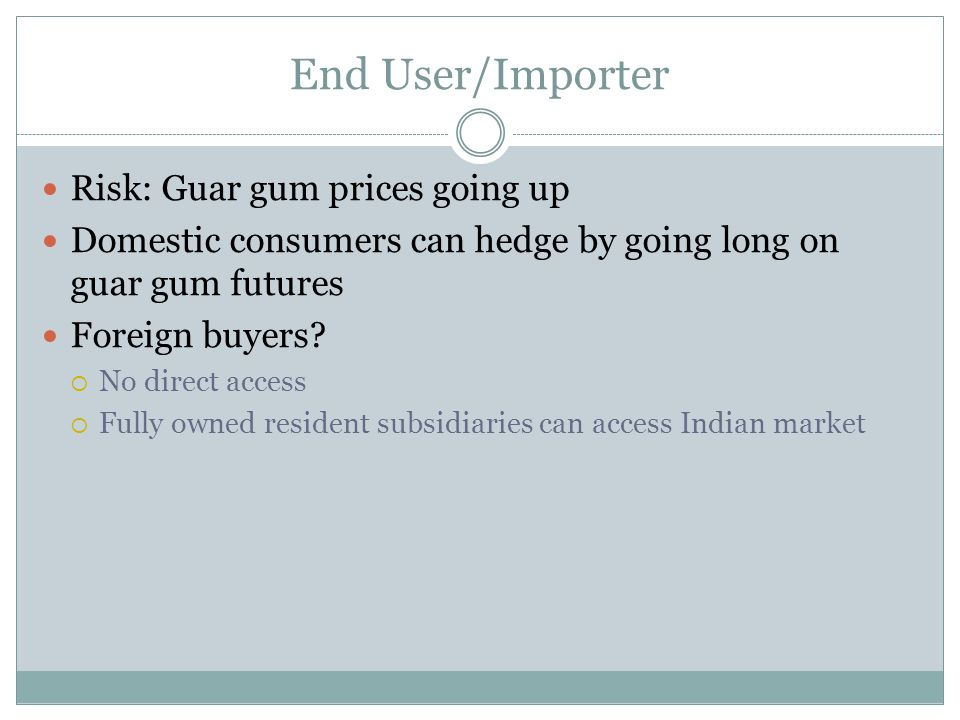 End User/Importer Risk: Guar gum prices going up Domestic consumers can hedge by going long on guar gum futures Foreign buyers.