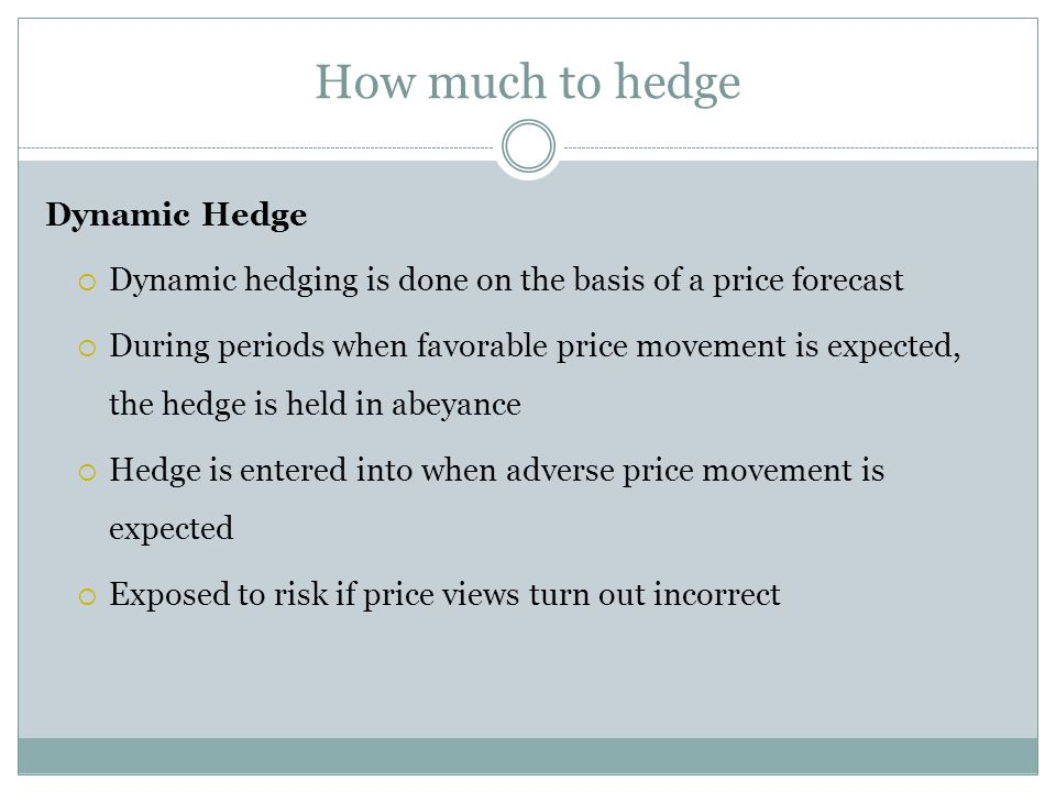 How much to hedge Dynamic Hedge Dynamic hedging is done on the basis of a price forecast During periods when favorable price movement is expected, the hedge is held in abeyance Hedge is entered into when adverse price movement is expected Exposed to risk if price views turn out incorrect