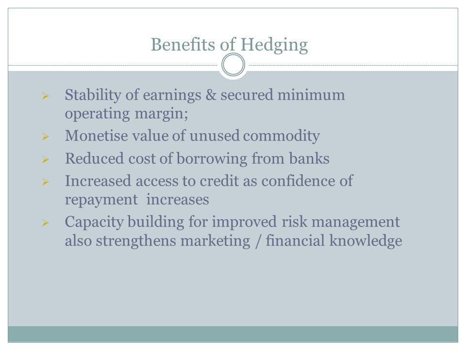 Benefits of Hedging Stability of earnings & secured minimum operating margin; Monetise value of unused commodity Reduced cost of borrowing from banks Increased access to credit as confidence of repayment increases Capacity building for improved risk management also strengthens marketing / financial knowledge
