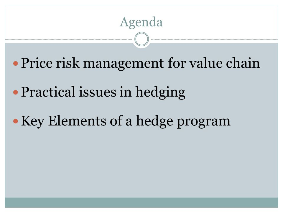 Agenda Price risk management for value chain Practical issues in hedging Key Elements of a hedge program