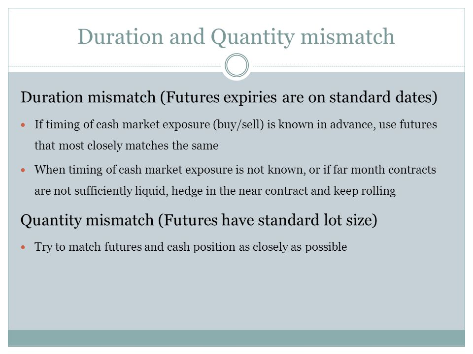 Duration and Quantity mismatch Duration mismatch (Futures expiries are on standard dates) If timing of cash market exposure (buy/sell) is known in advance, use futures that most closely matches the same When timing of cash market exposure is not known, or if far month contracts are not sufficiently liquid, hedge in the near contract and keep rolling Quantity mismatch (Futures have standard lot size) Try to match futures and cash position as closely as possible