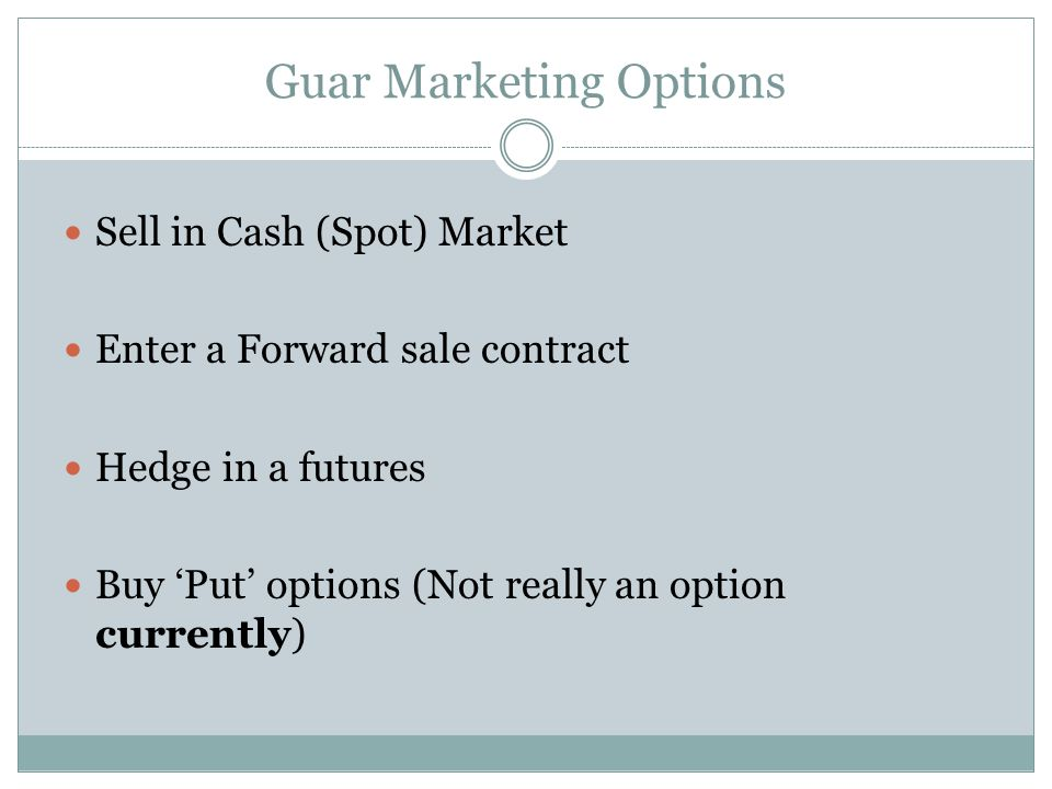 Guar Marketing Options Sell in Cash (Spot) Market Enter a Forward sale contract Hedge in a futures Buy Put options (Not really an option currently)