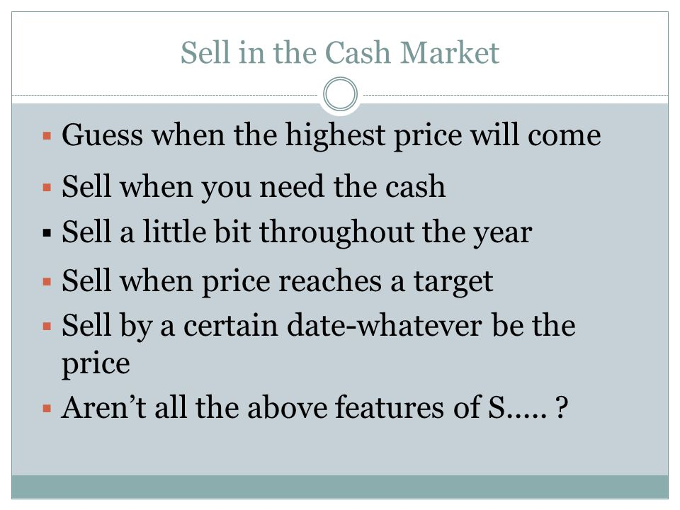 Sell in the Cash Market Guess when the highest price will come Sell when you need the cash Sell a little bit throughout the year Sell when price reaches a target Sell by a certain date-whatever be the price Arent all the above features of S.....