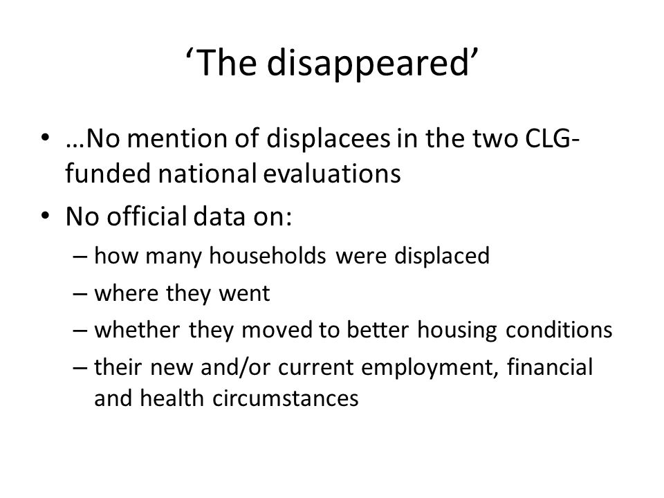 The disappeared …No mention of displacees in the two CLG- funded national evaluations No official data on: – how many households were displaced – where they went – whether they moved to better housing conditions – their new and/or current employment, financial and health circumstances