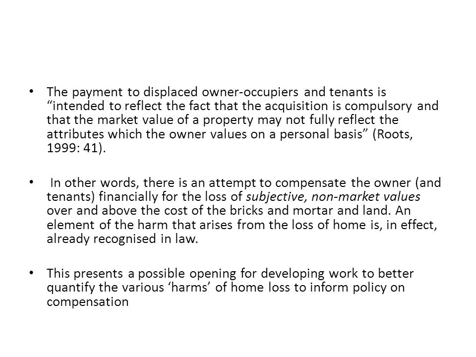 The payment to displaced owner-occupiers and tenants is intended to reflect the fact that the acquisition is compulsory and that the market value of a property may not fully reflect the attributes which the owner values on a personal basis (Roots, 1999: 41).