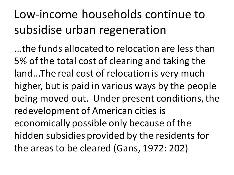Low-income households continue to subsidise urban regeneration...the funds allocated to relocation are less than 5% of the total cost of clearing and taking the land...The real cost of relocation is very much higher, but is paid in various ways by the people being moved out.
