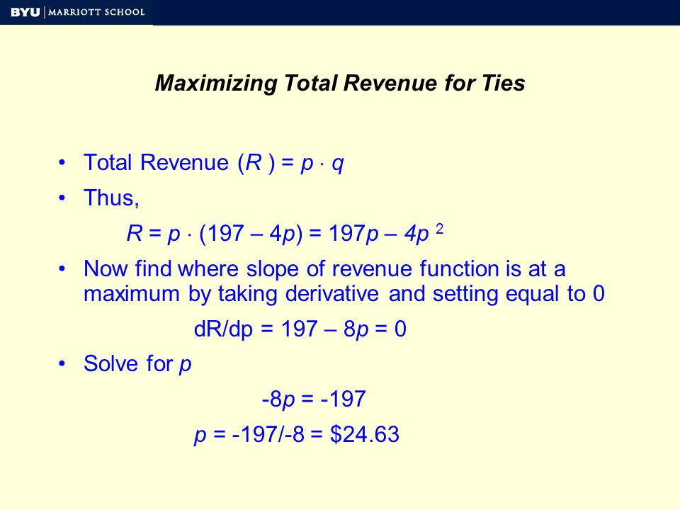 Total Revenue (R ) = p q Thus, R = p (197 – 4p) = 197p – 4p 2 Now find where slope of revenue function is at a maximum by taking derivative and setting equal to 0 dR/dp = 197 – 8p = 0 Solve for p -8p = -197 p = -197/-8 = $24.63 Maximizing Total Revenue for Ties
