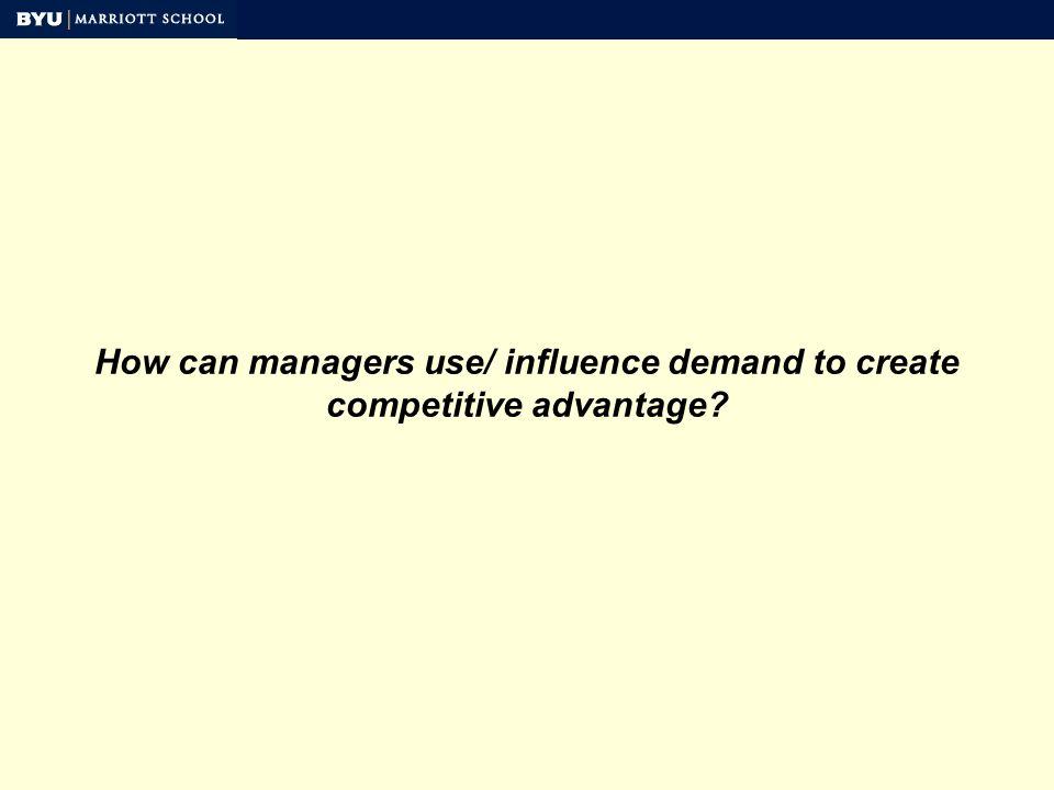 How can managers use/ influence demand to create competitive advantage
