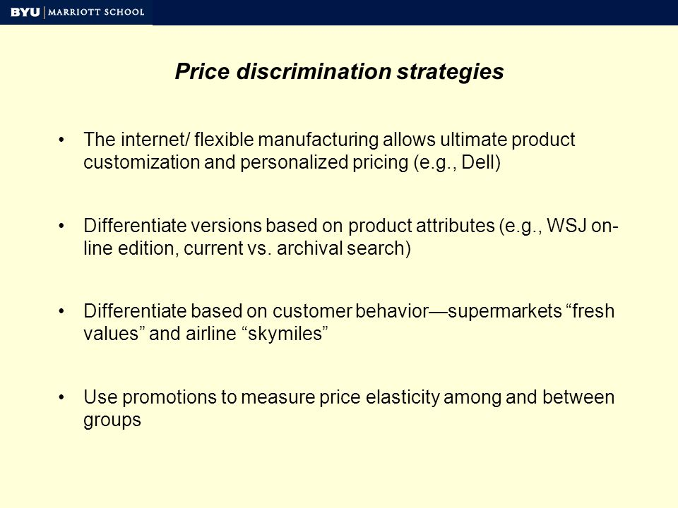 Price discrimination strategies The internet/ flexible manufacturing allows ultimate product customization and personalized pricing (e.g., Dell) Differentiate versions based on product attributes (e.g., WSJ on- line edition, current vs.