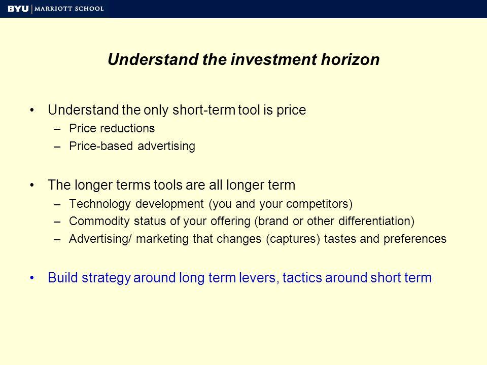 Understand the investment horizon Understand the only short-term tool is price –Price reductions –Price-based advertising The longer terms tools are all longer term –Technology development (you and your competitors) –Commodity status of your offering (brand or other differentiation) –Advertising/ marketing that changes (captures) tastes and preferences Build strategy around long term levers, tactics around short term