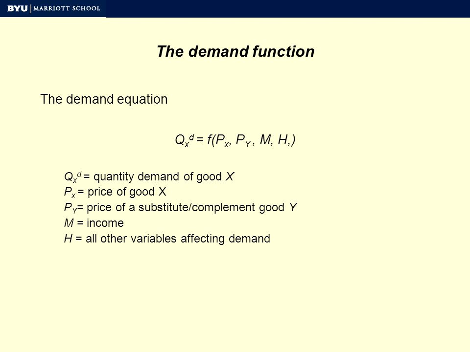 The demand function The demand equation Q x d = f(P x, P Y, M, H,) Q x d = quantity demand of good X P x = price of good X P Y = price of a substitute/complement good Y M = income H = all other variables affecting demand