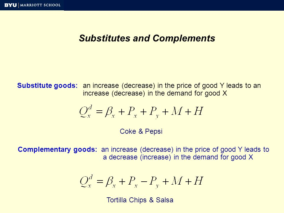 Substitutes and Complements Substitute goods:an increase (decrease) in the price of good Y leads to an increase (decrease) in the demand for good X Complementary goods: an increase (decrease) in the price of good Y leads to a decrease (increase) in the demand for good X Coke & Pepsi Tortilla Chips & Salsa