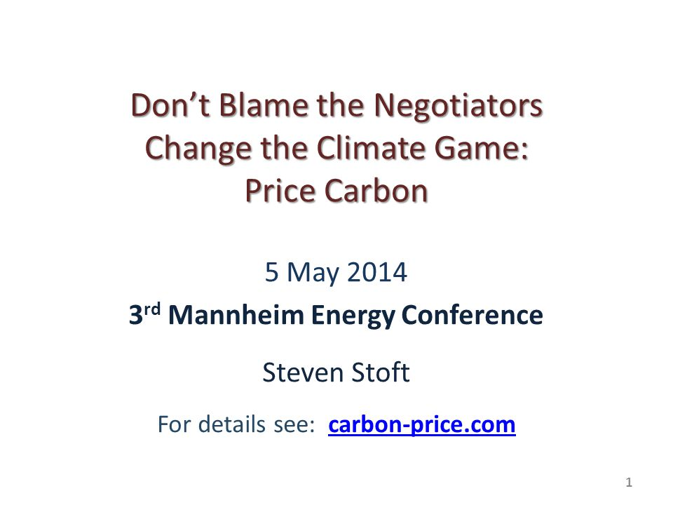 1 Dont Blame the Negotiators Change the Climate Game: Price Carbon 5 May 2014 3 rd Mannheim Energy Conference Steven Stoft For details see: carbon-price.comcarbon-price.com