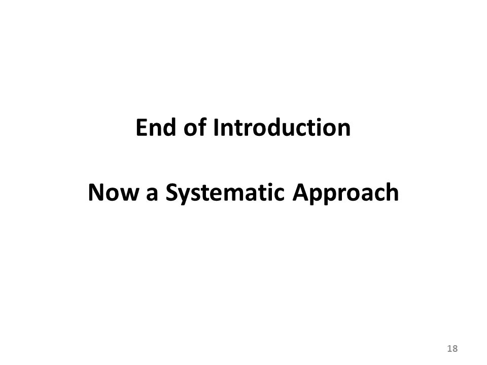 18 End of Introduction Now a Systematic Approach