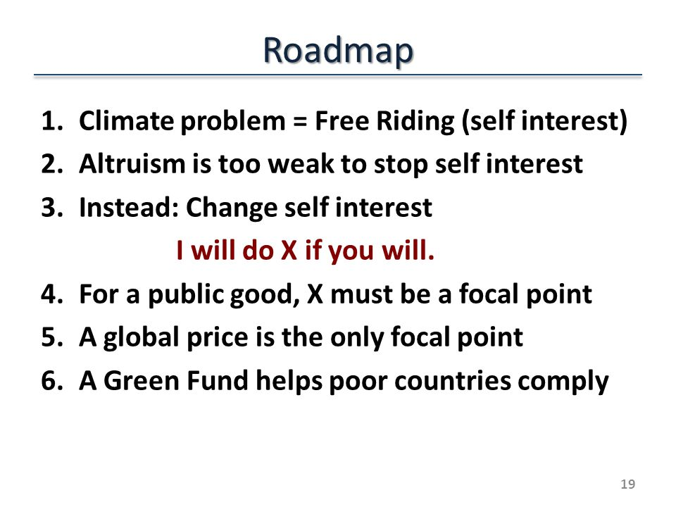 Roadmap 1.Climate problem = Free Riding (self interest) 2.Altruism is too weak to stop self interest 3.Instead: Change self interest I will do X if you will.