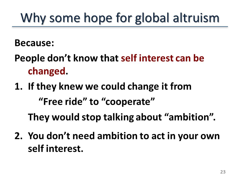 Why some hope for global altruism Because: People dont know that self interest can be changed.