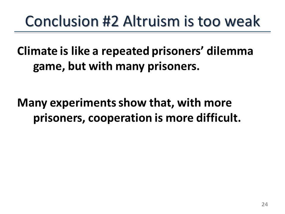 Conclusion #2 Altruism is too weak Climate is like a repeated prisoners dilemma game, but with many prisoners.